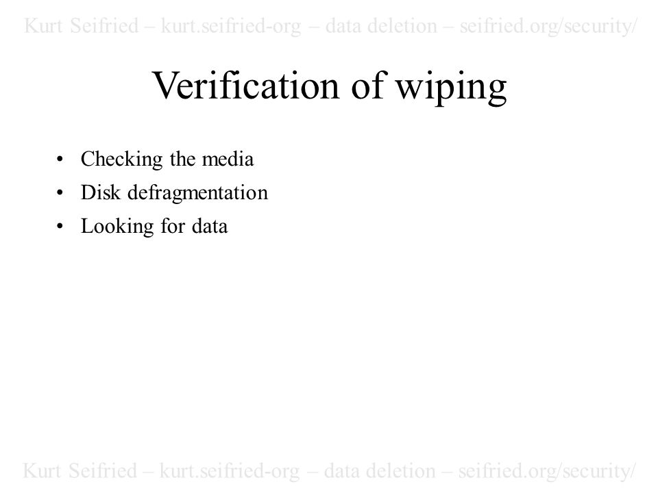 Kurt Seifried – kurt.seifried-org – data deletion – seifried.org/security/ Verification of wiping Checking the media Disk defragmentation Looking for data