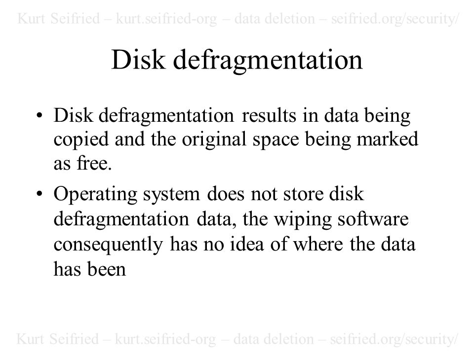 Kurt Seifried – kurt.seifried-org – data deletion – seifried.org/security/ Disk defragmentation Disk defragmentation results in data being copied and the original space being marked as free.