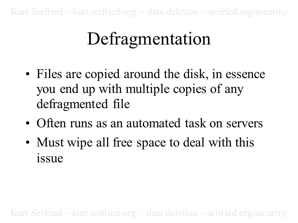 Kurt Seifried – kurt.seifried-org – data deletion – seifried.org/security/ Defragmentation Files are copied around the disk, in essence you end up with multiple copies of any defragmented file Often runs as an automated task on servers Must wipe all free space to deal with this issue