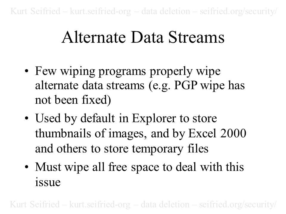 Kurt Seifried – kurt.seifried-org – data deletion – seifried.org/security/ Alternate Data Streams Few wiping programs properly wipe alternate data streams (e.g.