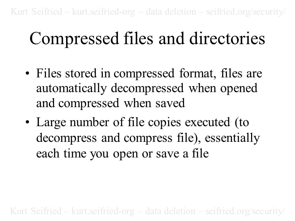 Kurt Seifried – kurt.seifried-org – data deletion – seifried.org/security/ Compressed files and directories Files stored in compressed format, files are automatically decompressed when opened and compressed when saved Large number of file copies executed (to decompress and compress file), essentially each time you open or save a file