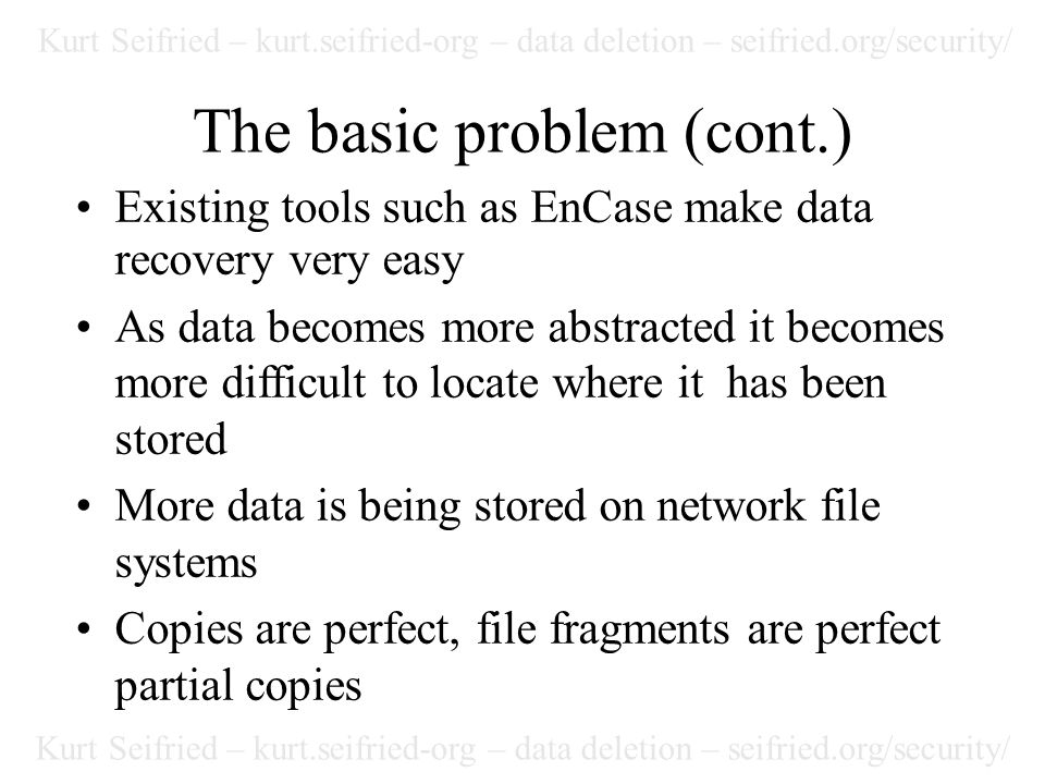 Kurt Seifried – kurt.seifried-org – data deletion – seifried.org/security/ The basic problem (cont.) Existing tools such as EnCase make data recovery very easy As data becomes more abstracted it becomes more difficult to locate where it has been stored More data is being stored on network file systems Copies are perfect, file fragments are perfect partial copies