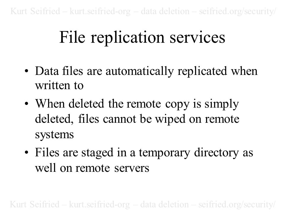 Kurt Seifried – kurt.seifried-org – data deletion – seifried.org/security/ File replication services Data files are automatically replicated when written to When deleted the remote copy is simply deleted, files cannot be wiped on remote systems Files are staged in a temporary directory as well on remote servers