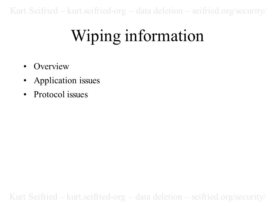 Kurt Seifried – kurt.seifried-org – data deletion – seifried.org/security/ Wiping information Overview Application issues Protocol issues