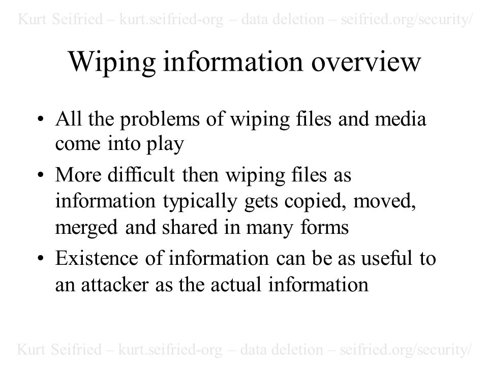 Kurt Seifried – kurt.seifried-org – data deletion – seifried.org/security/ Wiping information overview All the problems of wiping files and media come into play More difficult then wiping files as information typically gets copied, moved, merged and shared in many forms Existence of information can be as useful to an attacker as the actual information