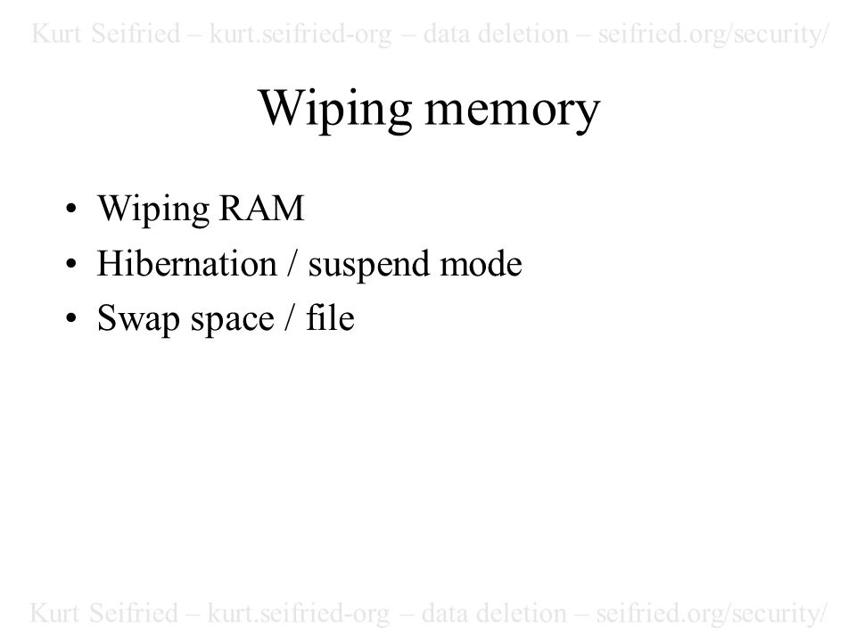 Kurt Seifried – kurt.seifried-org – data deletion – seifried.org/security/ Wiping memory Wiping RAM Hibernation / suspend mode Swap space / file