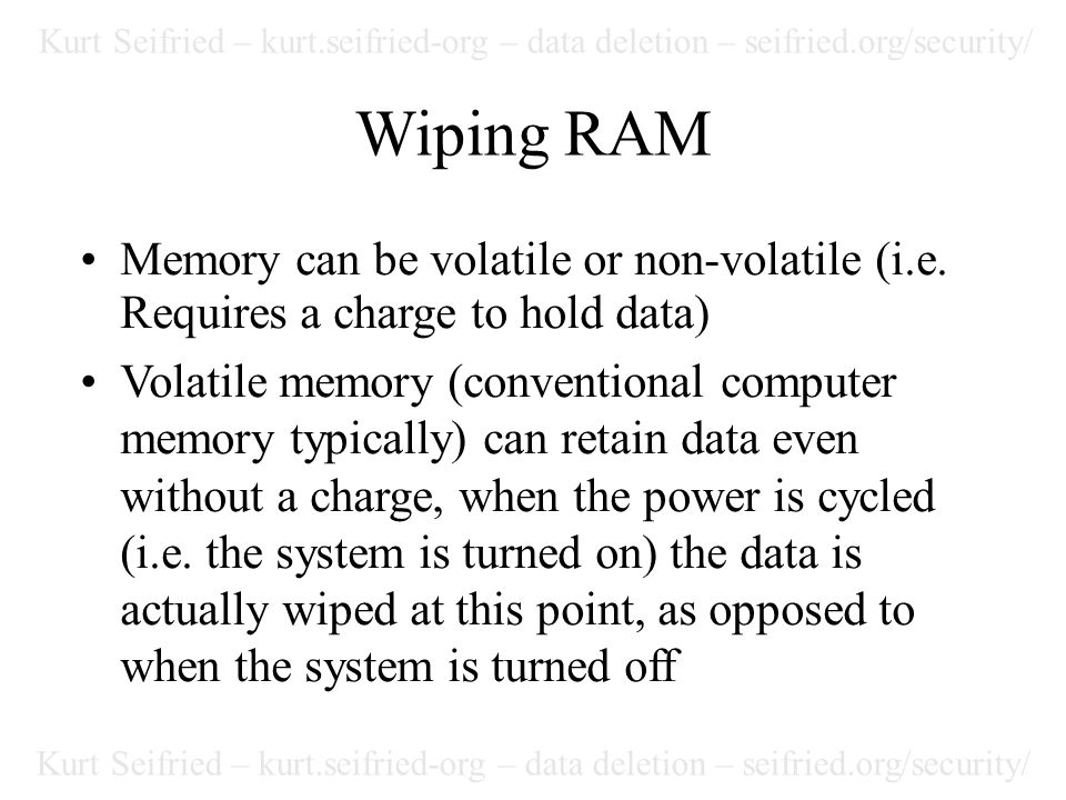 Kurt Seifried – kurt.seifried-org – data deletion – seifried.org/security/ Wiping RAM Memory can be volatile or non-volatile (i.e.