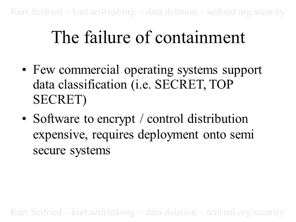 Kurt Seifried – kurt.seifried-org – data deletion – seifried.org/security/ The failure of containment Few commercial operating systems support data classification (i.e.