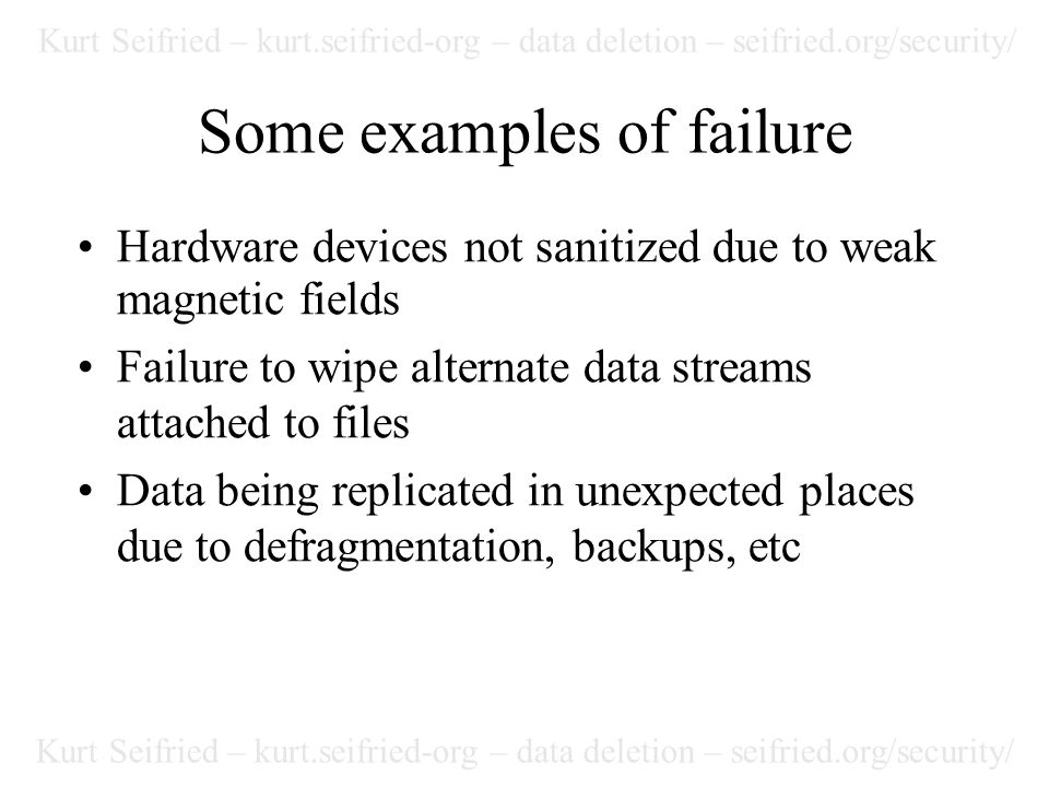 Kurt Seifried – kurt.seifried-org – data deletion – seifried.org/security/ URLs (cont.) Microsoft file replication service http://www.microsoft.com/windows2000/techinfo/reskit/sa mplechapters/dsdh/dsdh_frs_bnyr.asp Dlock (windows file and folder locking) http://www.32bits.co.uk/prods/dlock ATA protected space paper http://www.techpathways.com/uploads/Protected%20Area %20Analysis.pdf Redemtech report on disk wiping http://www.etestinglabs.com/main/reports/redemtech.pdf