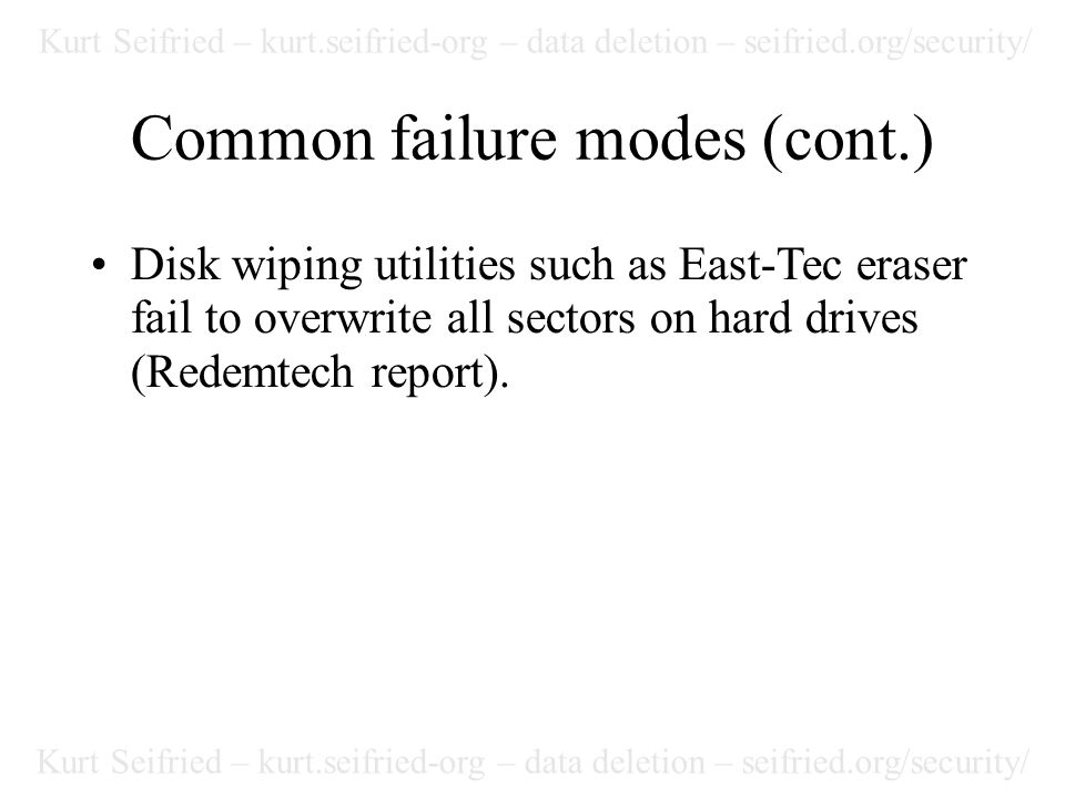 Kurt Seifried – kurt.seifried-org – data deletion – seifried.org/security/ Common failure modes (cont.) Disk wiping utilities such as East-Tec eraser fail to overwrite all sectors on hard drives (Redemtech report).