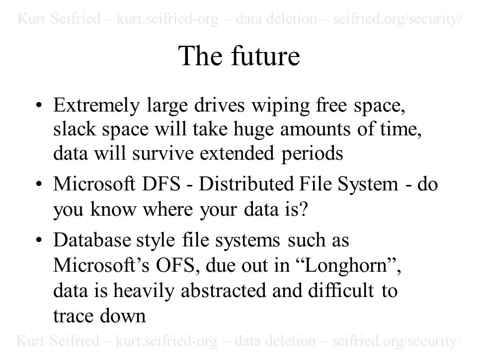 Kurt Seifried – kurt.seifried-org – data deletion – seifried.org/security/ The future Extremely large drives wiping free space, slack space will take huge amounts of time, data will survive extended periods Microsoft DFS - Distributed File System - do you know where your data is.