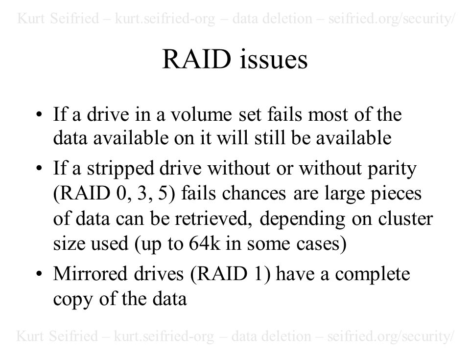 Kurt Seifried – kurt.seifried-org – data deletion – seifried.org/security/ RAID issues If a drive in a volume set fails most of the data available on it will still be available If a stripped drive without or without parity (RAID 0, 3, 5) fails chances are large pieces of data can be retrieved, depending on cluster size used (up to 64k in some cases) Mirrored drives (RAID 1) have a complete copy of the data
