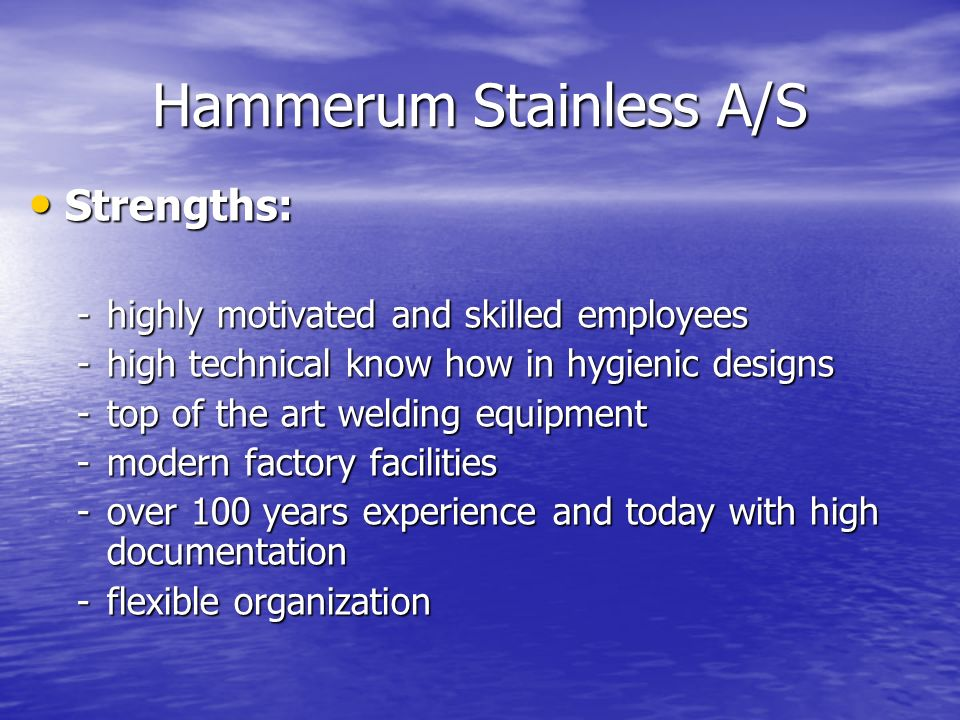 Strengths: Strengths: -highly motivated and skilled employees -high technical know how in hygienic designs -top of the art welding equipment -modern f