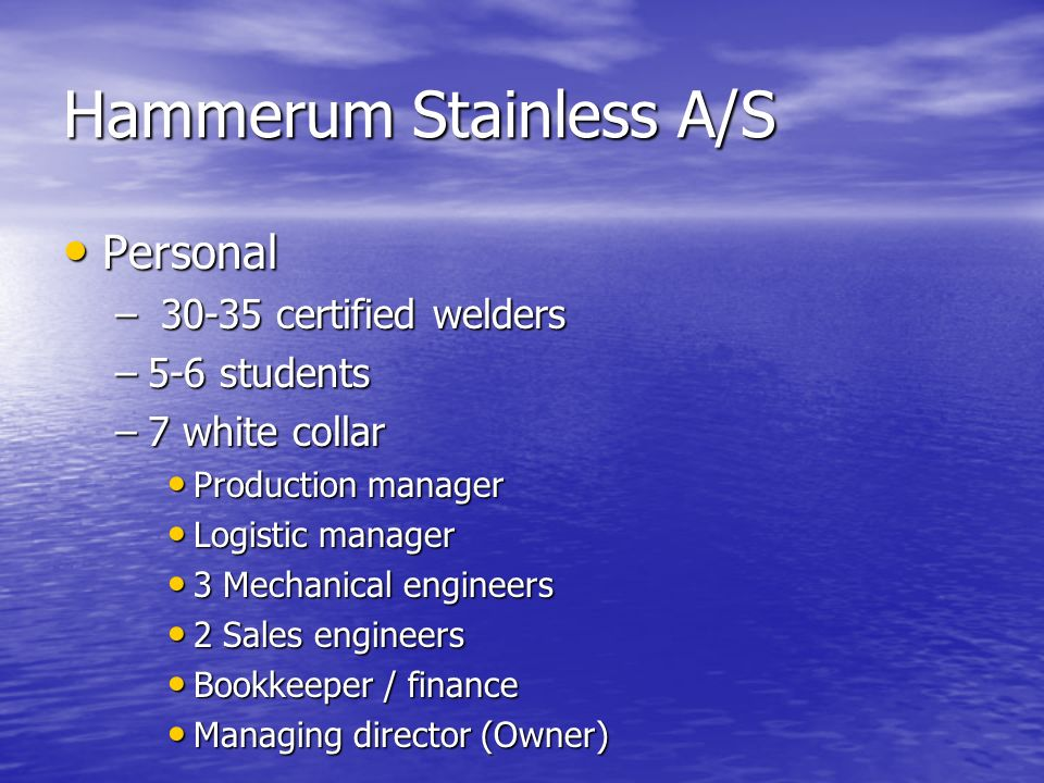 Hammerum Stainless A/S Personal Personal – 30-35 certified welders –5-6 students –7 white collar Production manager Production manager Logistic manage