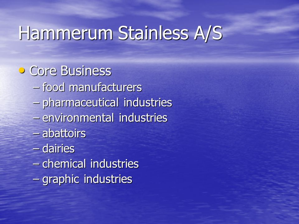 Hammerum Stainless A/S Core Business Core Business –food manufacturers –pharmaceutical industries –environmental industries –abattoirs –dairies –chemi