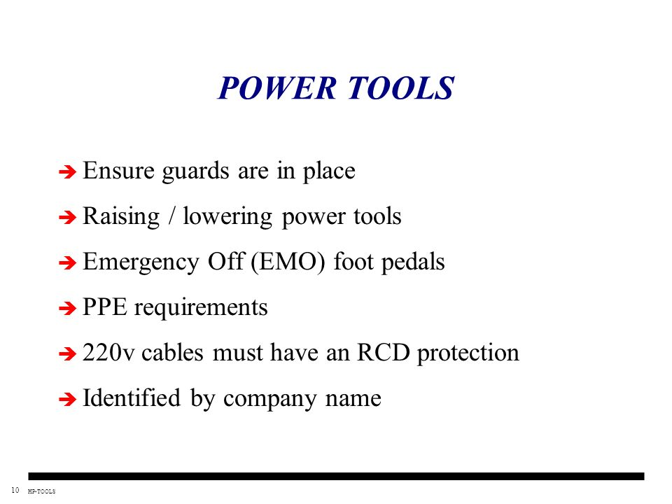 10 HP-TOOLS POWER TOOLS Ensure guards are in place Raising / lowering power tools Emergency Off (EMO) foot pedals PPE requirements 220v cables must ha
