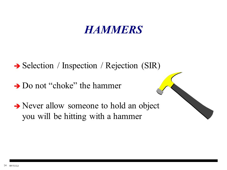14 HP-TOOLS HAMMERS Selection / Inspection / Rejection (SIR) Do not choke the hammer Never allow someone to hold an object you will be hitting with a