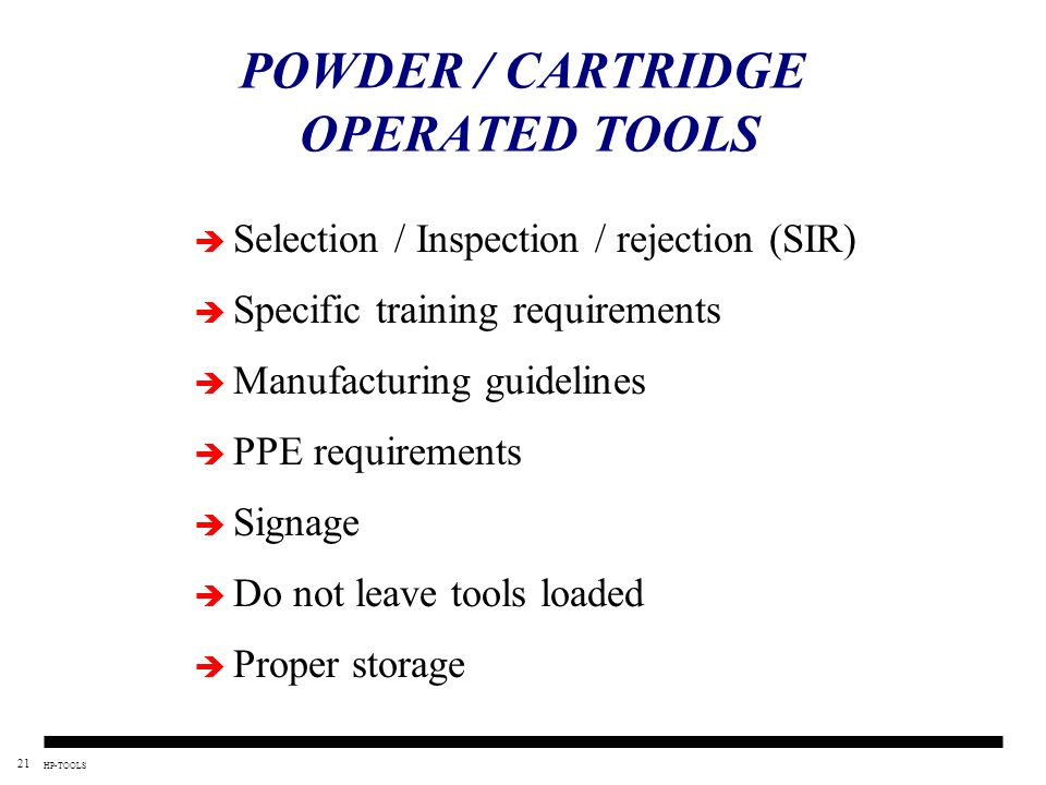 21 HP-TOOLS POWDER / CARTRIDGE OPERATED TOOLS Selection / Inspection / rejection (SIR) Specific training requirements Manufacturing guidelines PPE req