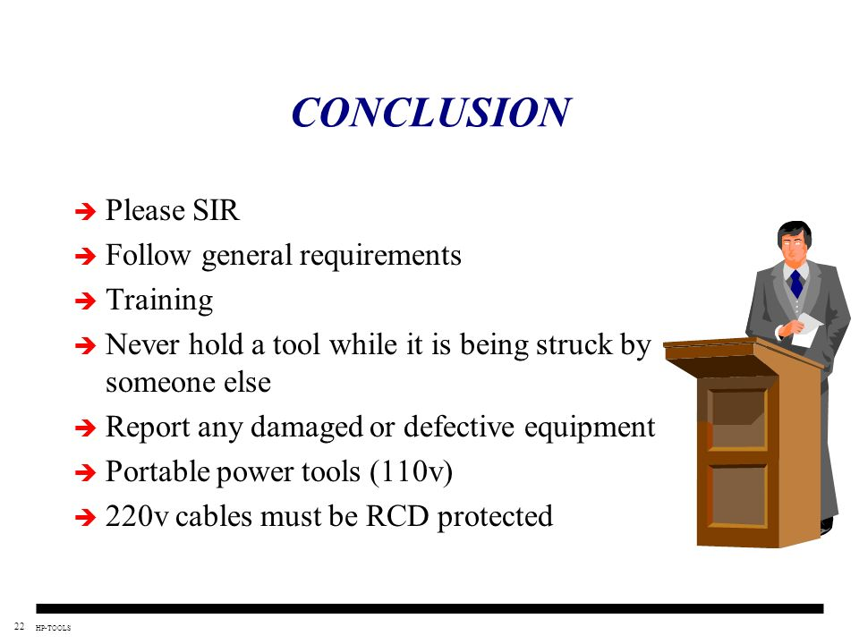 22 HP-TOOLS CONCLUSION Please SIR Follow general requirements Training Never hold a tool while it is being struck by someone else Report any damaged o