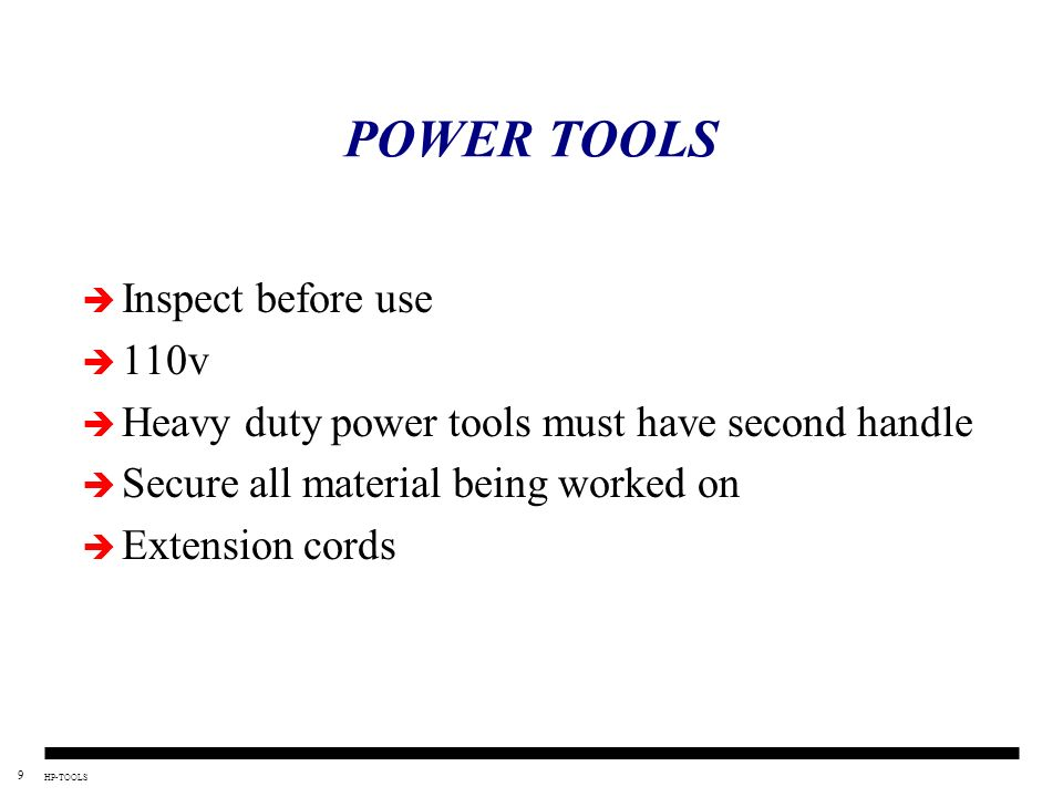 9 HP-TOOLS POWER TOOLS Inspect before use 110v Heavy duty power tools must have second handle Secure all material being worked on Extension cords