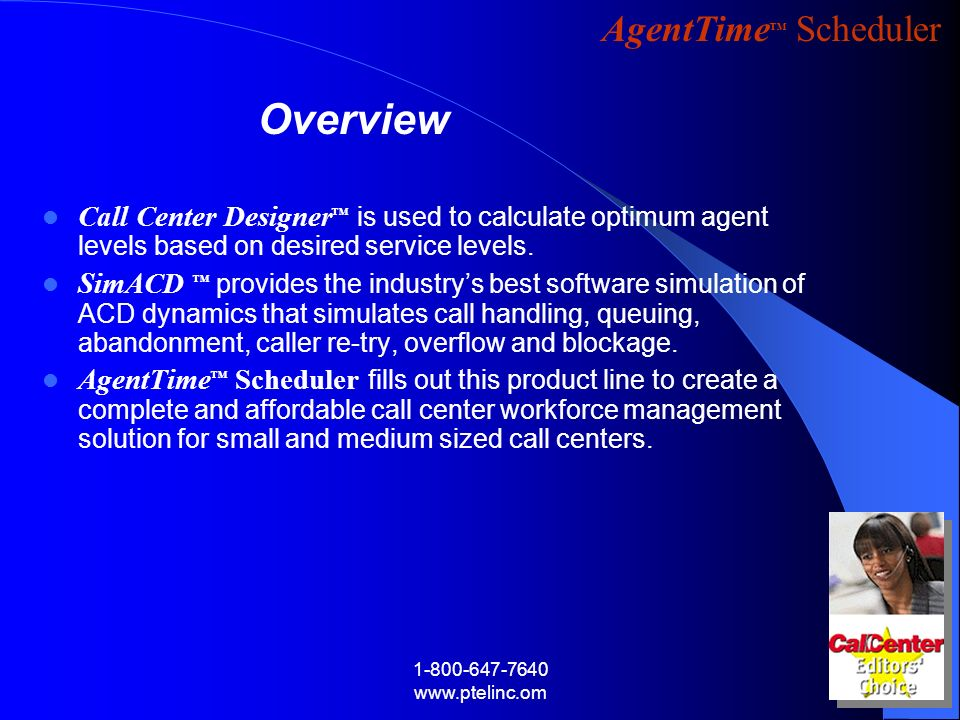 AgentTime Scheduler 1-800-647-7640 www.ptelinc.om Call Center Designer is used to calculate optimum agent levels based on desired service levels. SimA