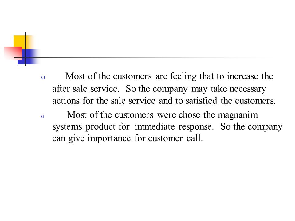 o Most of the customers are feeling that to increase the after sale service. So the company may take necessary actions for the sale service and to sat