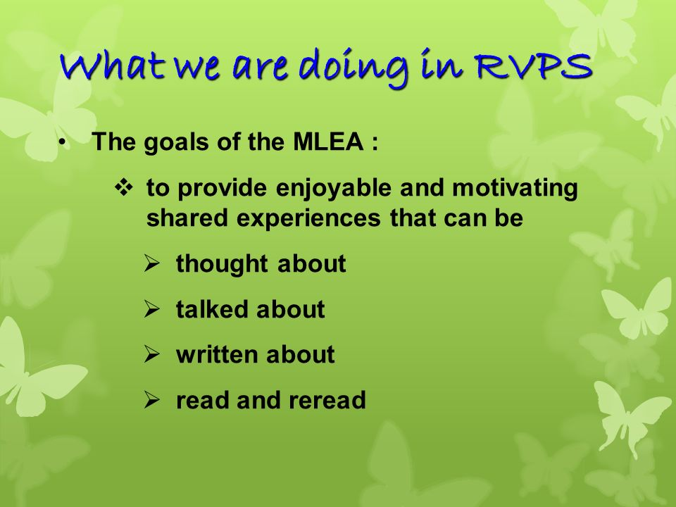 The goals of the MLEA : Shared experiences to generate oral communication Reinforce word identification skills, vocabulary and language structures taught in the SBA lessons Encourage pupils in their acquisition of writing skills Scaffolding through Class and Group writing What we are doing in RVPS