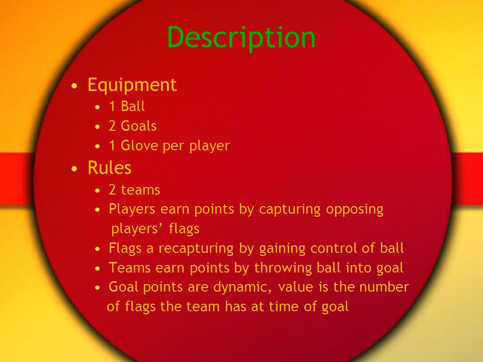 Description Equipment 1 Ball 2 Goals 1 Glove per player Rules 2 teams Players earn points by capturing opposing players flags Flags a recapturing by gaining control of ball Teams earn points by throwing ball into goal Goal points are dynamic, value is the number of flags the team has at time of goal