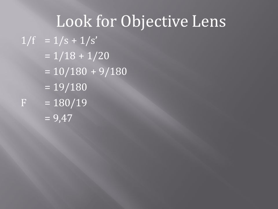 Look for Objective Lens 1/f= 1/s + 1/s = 1/18 + 1/20 = 10/180 + 9/180 = 19/180 F= 180/19 = 9,47