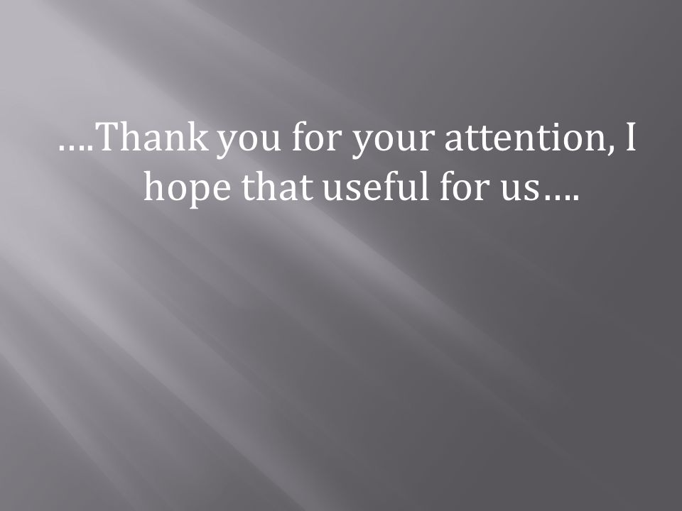 ….Thank you for your attention, I hope that useful for us….