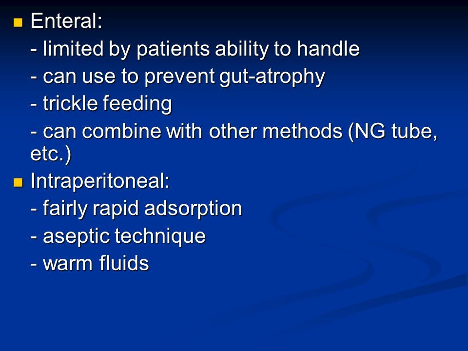 Enteral: Enteral: - limited by patients ability to handle - can use to prevent gut-atrophy - trickle feeding - can combine with other methods (NG tube