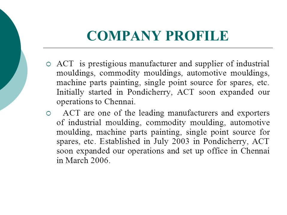 COMPANY PROFILE ACT is prestigious manufacturer and supplier of industrial mouldings, commodity mouldings, automotive mouldings, machine parts painting, single point source for spares, etc.
