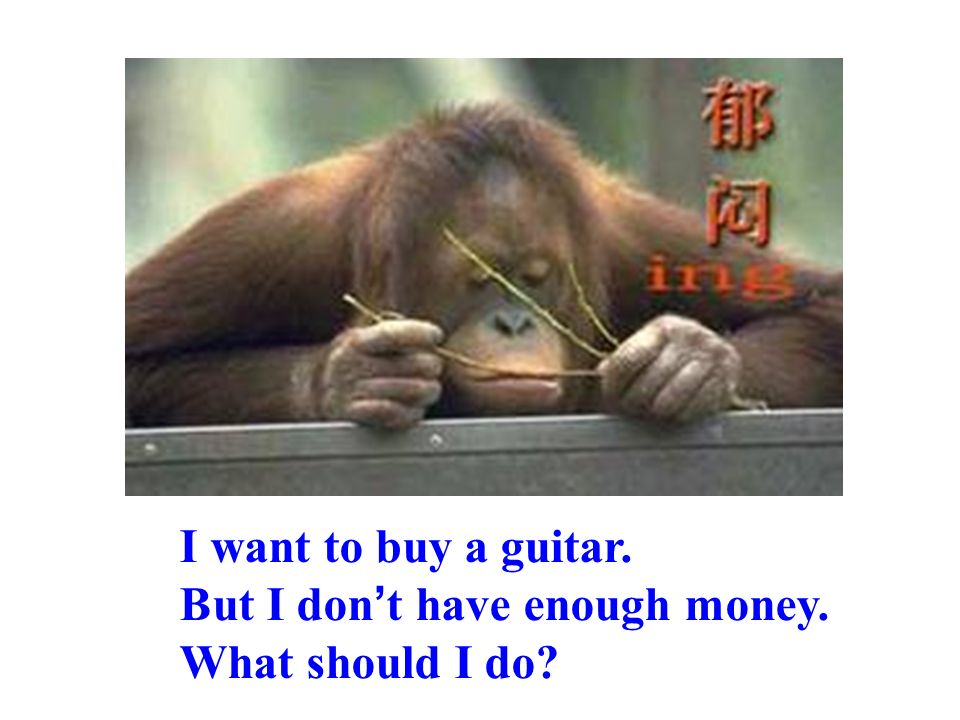 I want to buy a guitar. But I don t have enough money. What should I do