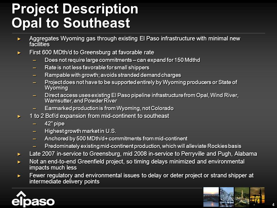 4 Project Description Opal to Southeast Aggregates Wyoming gas through existing El Paso infrastructure with minimal new facilities Aggregates Wyoming gas through existing El Paso infrastructure with minimal new facilities First 600 MDth/d to Greensburg at favorable rate First 600 MDth/d to Greensburg at favorable rate –Does not require large commitments – can expand for 150 Mdthd –Rate is not less favorable for small shippers –Rampable with growth; avoids stranded demand charges –Project does not have to be supported entirely by Wyoming producers or State of Wyoming –Direct access uses existing El Paso pipeline infrastructure from Opal, Wind River, Wamsutter, and Powder River –Earmarked production is from Wyoming, not Colorado 1 to 2 Bcf/d expansion from mid-continent to southeast 1 to 2 Bcf/d expansion from mid-continent to southeast –42 pipe –Highest growth market in U.S.