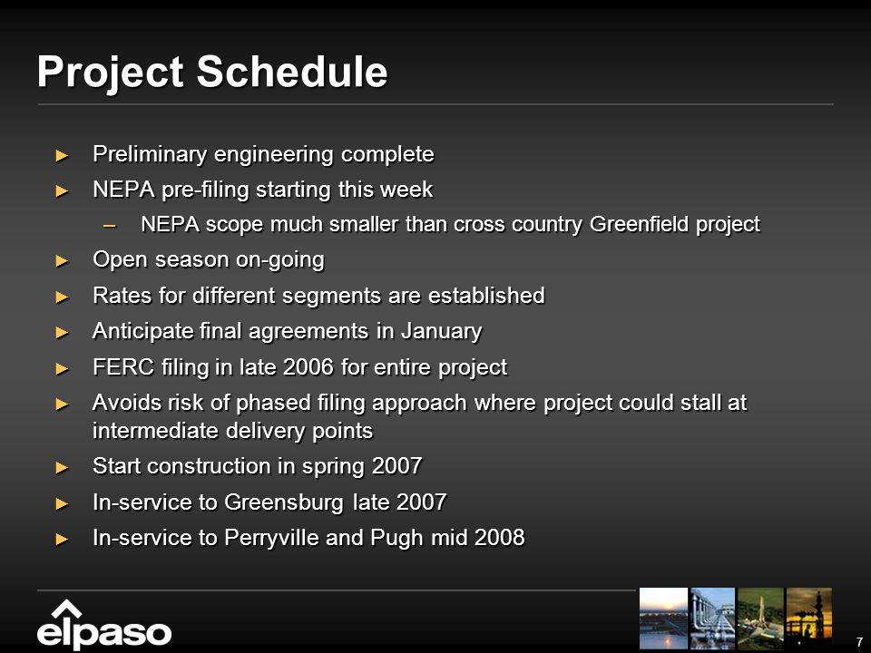 7 Project Schedule Preliminary engineering complete Preliminary engineering complete NEPA pre-filing starting this week NEPA pre-filing starting this week –NEPA scope much smaller than cross country Greenfield project Open season on-going Open season on-going Rates for different segments are established Rates for different segments are established Anticipate final agreements in January Anticipate final agreements in January FERC filing in late 2006 for entire project FERC filing in late 2006 for entire project Avoids risk of phased filing approach where project could stall at intermediate delivery points Avoids risk of phased filing approach where project could stall at intermediate delivery points Start construction in spring 2007 Start construction in spring 2007 In-service to Greensburg late 2007 In-service to Greensburg late 2007 In-service to Perryville and Pugh mid 2008 In-service to Perryville and Pugh mid 2008