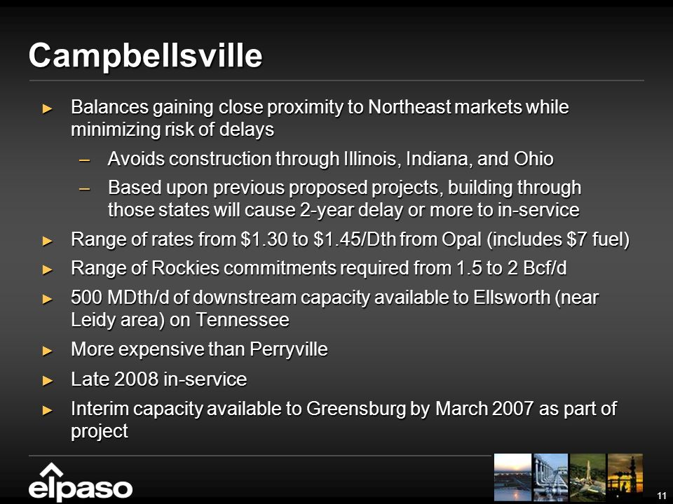 11 Campbellsville Balances gaining close proximity to Northeast markets while minimizing risk of delays Balances gaining close proximity to Northeast markets while minimizing risk of delays –Avoids construction through Illinois, Indiana, and Ohio –Based upon previous proposed projects, building through those states will cause 2-year delay or more to in-service Range of rates from $1.30 to $1.45/Dth from Opal (includes $7 fuel) Range of rates from $1.30 to $1.45/Dth from Opal (includes $7 fuel) Range of Rockies commitments required from 1.5 to 2 Bcf/d Range of Rockies commitments required from 1.5 to 2 Bcf/d 500 MDth/d of downstream capacity available to Ellsworth (near Leidy area) on Tennessee 500 MDth/d of downstream capacity available to Ellsworth (near Leidy area) on Tennessee More expensive than Perryville More expensive than Perryville Late 2008 in-service Late 2008 in-service Interim capacity available to Greensburg by March 2007 as part of project Interim capacity available to Greensburg by March 2007 as part of project