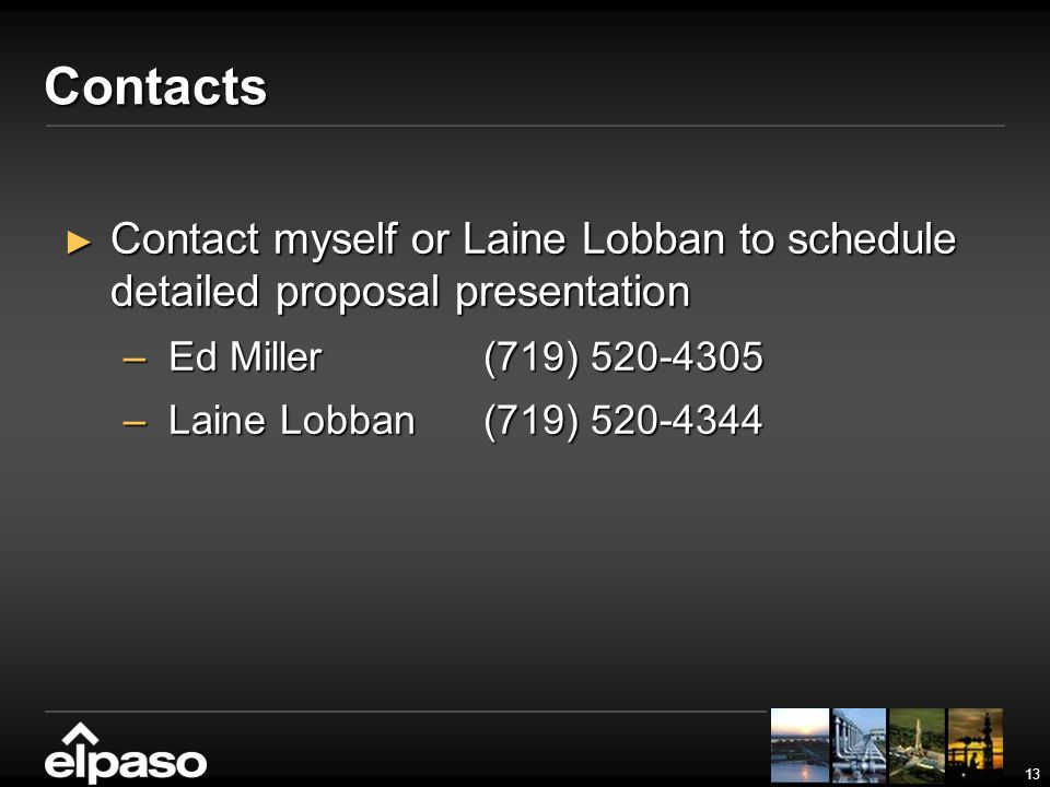 13 Contacts Contact myself or Laine Lobban to schedule detailed proposal presentation Contact myself or Laine Lobban to schedule detailed proposal presentation –Ed Miller(719) 520-4305 –Laine Lobban(719) 520-4344
