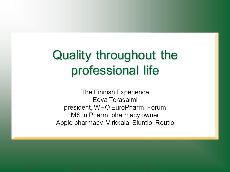 Quality and efficiency in the pharmacy profession Quality throughout the professional life The Finnish Experience Eeva Teräsalmi president, WHO EuroPharm Forum MS in Pharm, pharmacy owner Apple pharmacy, Virkkala, Siuntio, Routio