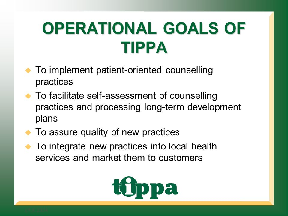 OPERATIONAL GOALS OF TIPPA To implement patient-oriented counselling practices To facilitate self-assessment of counselling practices and processing long-term development plans To assure quality of new practices To integrate new practices into local health services and market them to customers