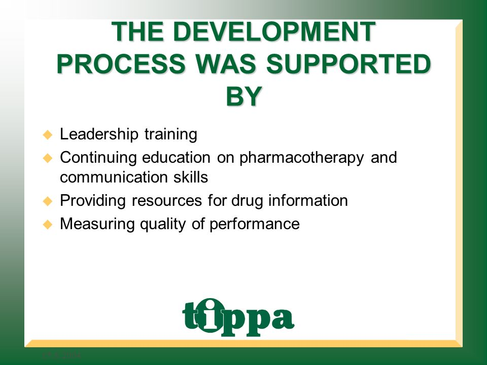 THE DEVELOPMENT PROCESS WAS SUPPORTED BY Leadership training Continuing education on pharmacotherapy and communication skills Providing resources for drug information Measuring quality of performance