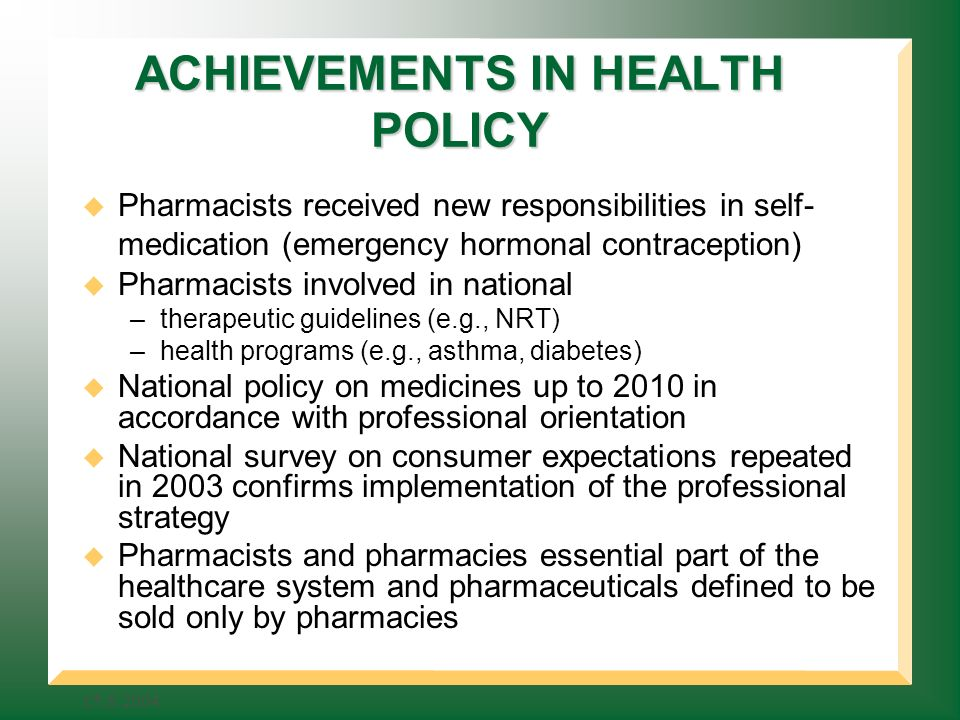 ACHIEVEMENTS IN HEALTH POLICY Pharmacists received new responsibilities in self- medication (emergency hormonal contraception) Pharmacists involved in national –therapeutic guidelines (e.g., NRT) –health programs (e.g., asthma, diabetes) National policy on medicines up to 2010 in accordance with professional orientation National survey on consumer expectations repeated in 2003 confirms implementation of the professional strategy Pharmacists and pharmacies essential part of the healthcare system and pharmaceuticals defined to be sold only by pharmacies