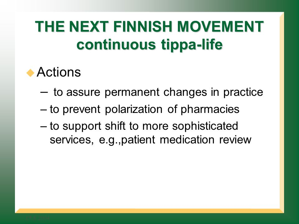 THE NEXT FINNISH MOVEMENT continuous tippa-life Actions – to assure permanent changes in practice –to prevent polarization of pharmacies –to support shift to more sophisticated services, e.g.,patient medication review