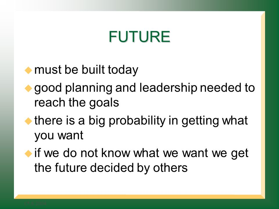 FUTURE must be built today good planning and leadership needed to reach the goals there is a big probability in getting what you want if we do not know what we want we get the future decided by others