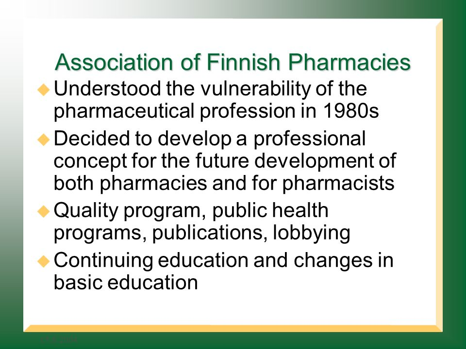 Association of Finnish Pharmacies Understood the vulnerability of the pharmaceutical profession in 1980s Decided to develop a professional concept for the future development of both pharmacies and for pharmacists Quality program, public health programs, publications, lobbying Continuing education and changes in basic education