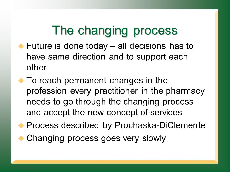 The changing process Future is done today – all decisions has to have same direction and to support each other To reach permanent changes in the profession every practitioner in the pharmacy needs to go through the changing process and accept the new concept of services Process described by Prochaska-DiClemente Changing process goes very slowly
