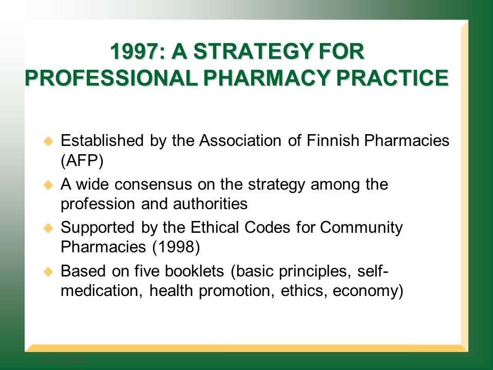 : A STRATEGY FOR PROFESSIONAL PHARMACY PRACTICE Established by the Association of Finnish Pharmacies (AFP) A wide consensus on the strategy among the profession and authorities Supported by the Ethical Codes for Community Pharmacies (1998) Based on five booklets (basic principles, self- medication, health promotion, ethics, economy)