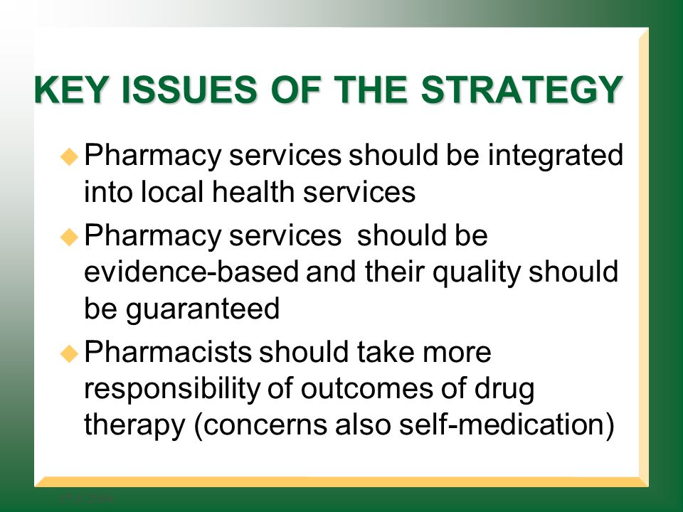 KEY ISSUES OF THE STRATEGY Pharmacy services should be integrated into local health services Pharmacy services should be evidence-based and their quality should be guaranteed Pharmacists should take more responsibility of outcomes of drug therapy (concerns also self-medication)