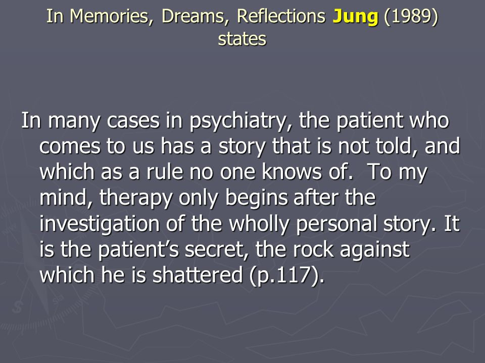 In Memories, Dreams, Reflections Jung (1989) states In many cases in psychiatry, the patient who comes to us has a story that is not told, and which a