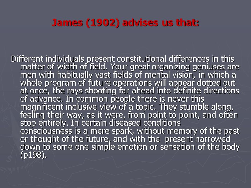 James (1902) advises us that: Different individuals present constitutional differences in this matter of width of field. Your great organizing geniuse