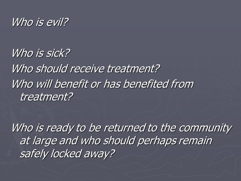 Who is evil? Who is sick? Who should receive treatment? Who will benefit or has benefited from treatment? Who is ready to be returned to the community
